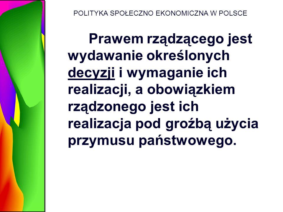 POLITYKA SPOŁECZNO EKONOMICZNA W POLSCE Prawem rządzącego jest wydawanie określonych decyzji i wymaganie ich realizacji, a obowiązkiem rządzonego jest