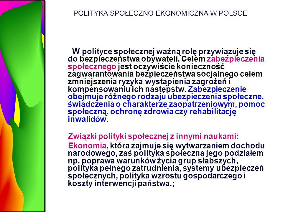 POLITYKA SPOŁECZNO EKONOMICZNA W POLSCE W polityce społecznej ważną rolę przywiązuje się do bezpieczeństwa obywateli. Celem zabezpieczenia społecznego