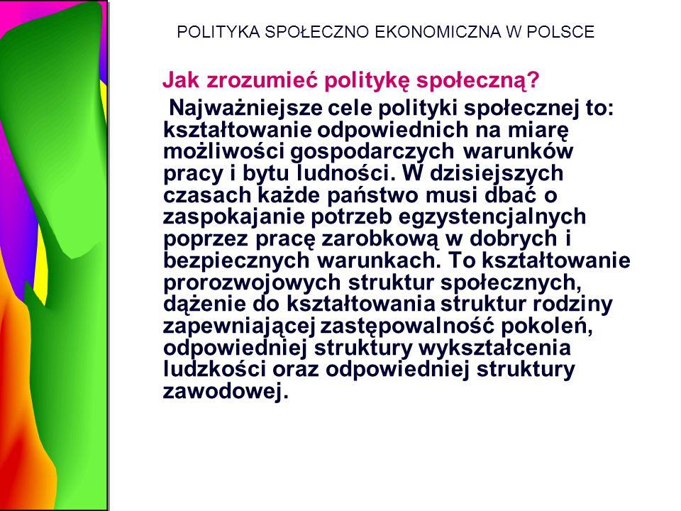 POLITYKA SPOŁECZNO EKONOMICZNA W POLSCE Jak zrozumieć politykę społeczną? Najważniejsze cele polityki społecznej to: kształtowanie odpowiednich na mia