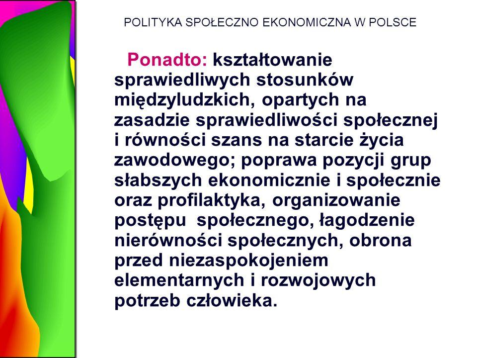 POLITYKA SPOŁECZNO EKONOMICZNA W POLSCE Ponadto: kształtowanie sprawiedliwych stosunków międzyludzkich, opartych na zasadzie sprawiedliwości społeczne