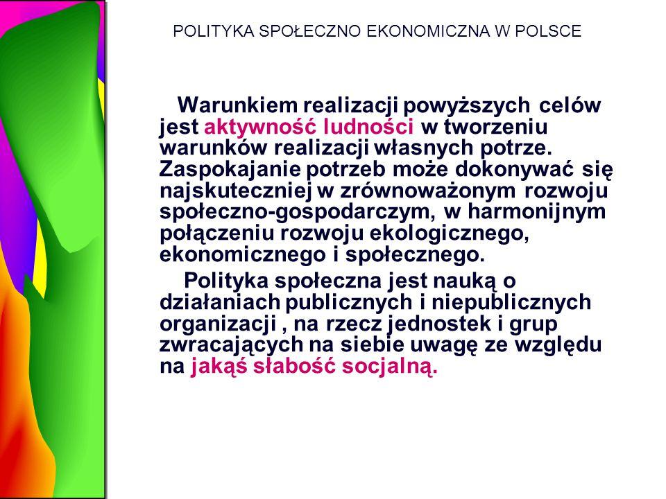 POLITYKA SPOŁECZNO EKONOMICZNA W POLSCE Warunkiem realizacji powyższych celów jest aktywność ludności w tworzeniu warunków realizacji własnych potrze.
