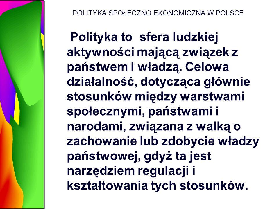 POLITYKA SPOŁECZNO EKONOMICZNA W POLSCE Polityka to sfera ludzkiej aktywności mającą związek z państwem i władzą. Celowa działalność, dotycząca główni