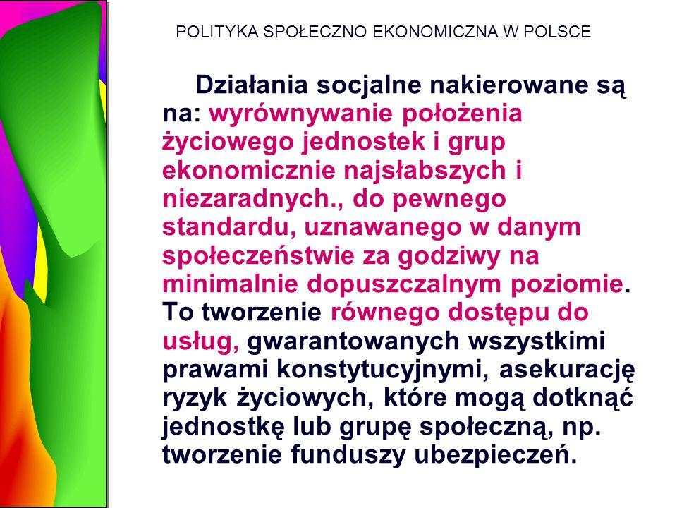 POLITYKA SPOŁECZNO EKONOMICZNA W POLSCE Działania socjalne nakierowane są na: wyrównywanie położenia życiowego jednostek i grup ekonomicznie najsłabsz