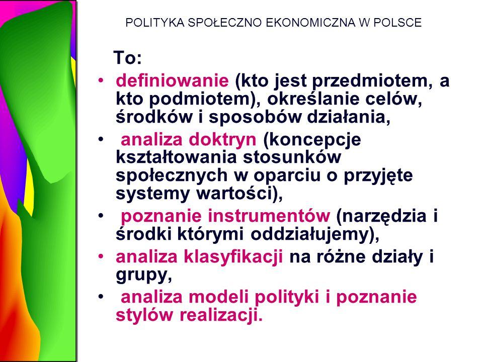 POLITYKA SPOŁECZNO EKONOMICZNA W POLSCE To: definiowanie (kto jest przedmiotem, a kto podmiotem), określanie celów, środków i sposobów działania, anal