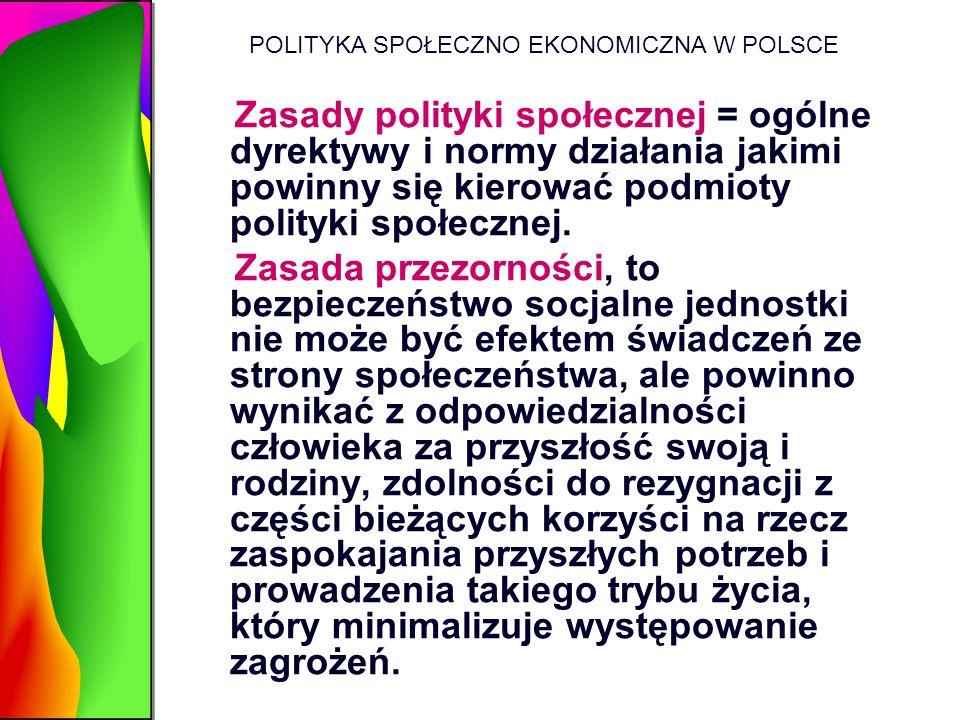 POLITYKA SPOŁECZNO EKONOMICZNA W POLSCE Zasady polityki społecznej = ogólne dyrektywy i normy działania jakimi powinny się kierować podmioty polityki