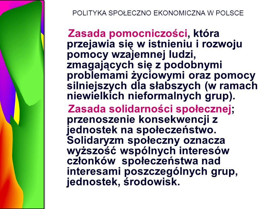 POLITYKA SPOŁECZNO EKONOMICZNA W POLSCE Zasada pomocniczości, która przejawia się w istnieniu i rozwoju pomocy wzajemnej ludzi, zmagających się z podo