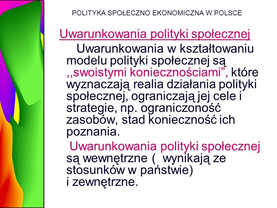 POLITYKA SPOŁECZNO EKONOMICZNA W POLSCE Uwarunkowania polityki społecznej Uwarunkowania w kształtowaniu modelu polityki społecznej są,,swoistymi konie
