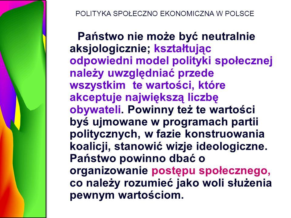 POLITYKA SPOŁECZNO EKONOMICZNA W POLSCE Państwo nie może być neutralnie aksjologicznie; kształtując odpowiedni model polityki społecznej należy uwzglę