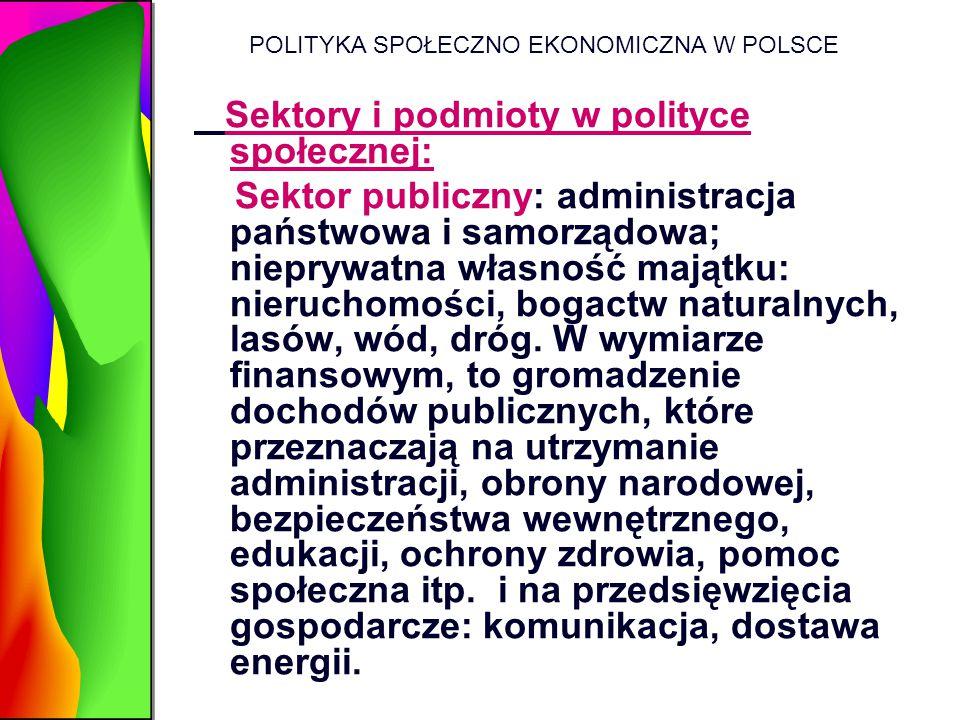 POLITYKA SPOŁECZNO EKONOMICZNA W POLSCE Sektory i podmioty w polityce społecznej: Sektor publiczny: administracja państwowa i samorządowa; nieprywatna