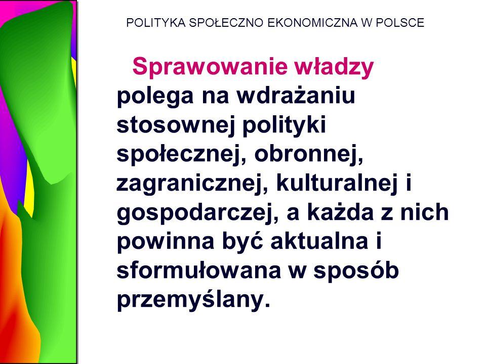 POLITYKA SPOŁECZNO EKONOMICZNA W POLSCE Sprawowanie władzy polega na wdrażaniu stosownej polityki społecznej, obronnej, zagranicznej, kulturalnej i go