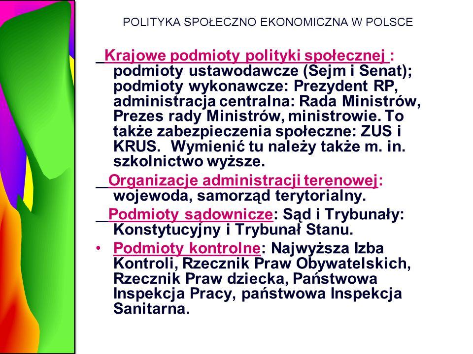 POLITYKA SPOŁECZNO EKONOMICZNA W POLSCE Krajowe podmioty polityki społecznej : podmioty ustawodawcze (Sejm i Senat); podmioty wykonawcze: Prezydent RP