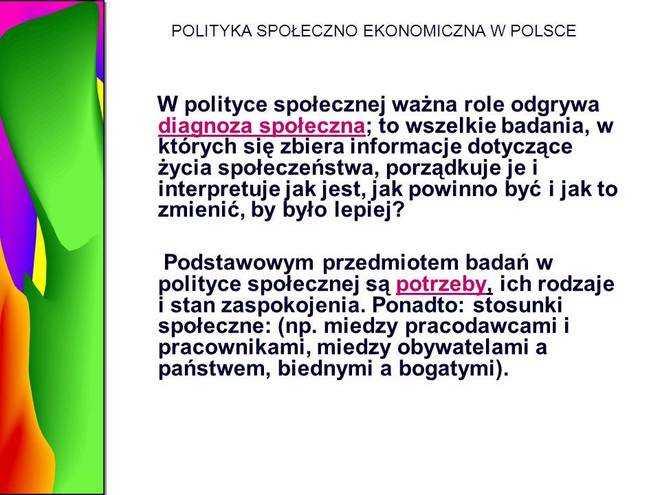 POLITYKA SPOŁECZNO EKONOMICZNA W POLSCE W polityce społecznej ważna role odgrywa diagnoza społeczna; to wszelkie badania, w których się zbiera informa