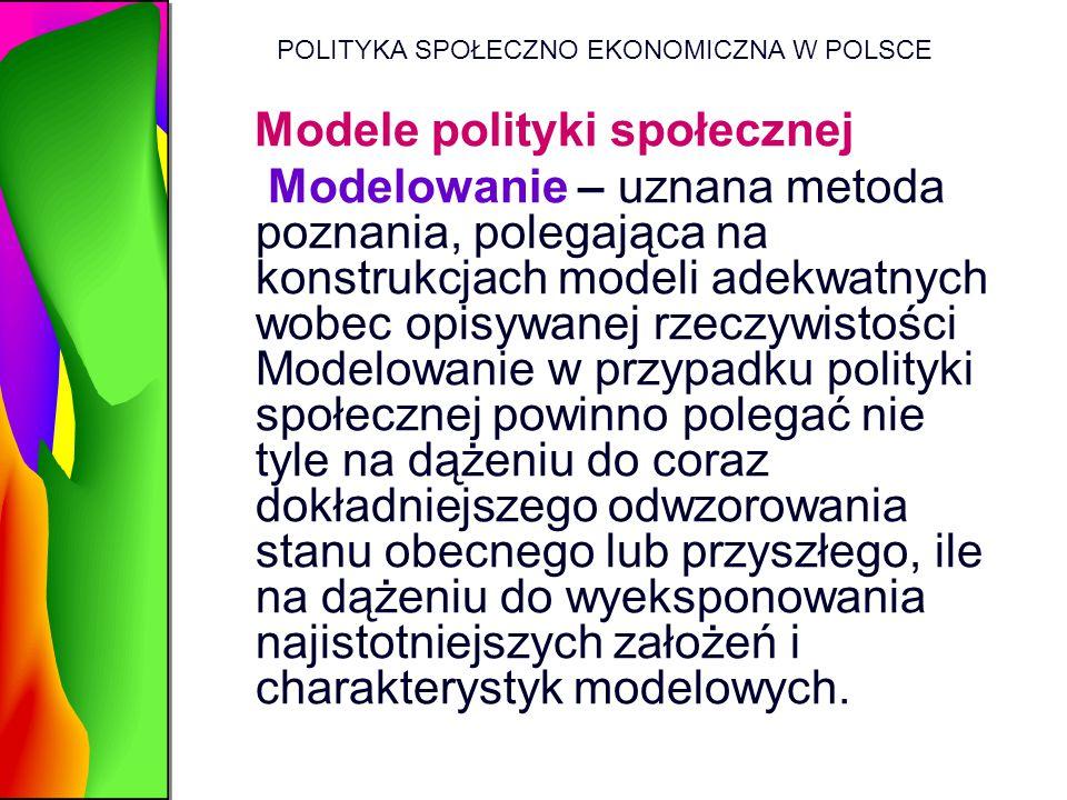 POLITYKA SPOŁECZNO EKONOMICZNA W POLSCE Modele polityki społecznej Modelowanie – uznana metoda poznania, polegająca na konstrukcjach modeli adekwatnyc