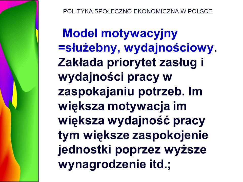 POLITYKA SPOŁECZNO EKONOMICZNA W POLSCE Model motywacyjny =służebny, wydajnościowy. Zakłada priorytet zasług i wydajności pracy w zaspokajaniu potrzeb