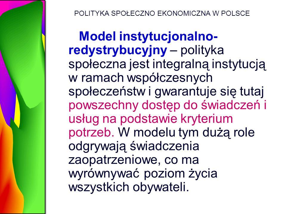 POLITYKA SPOŁECZNO EKONOMICZNA W POLSCE Model instytucjonalno- redystrybucyjny – polityka społeczna jest integralną instytucją w ramach współczesnych