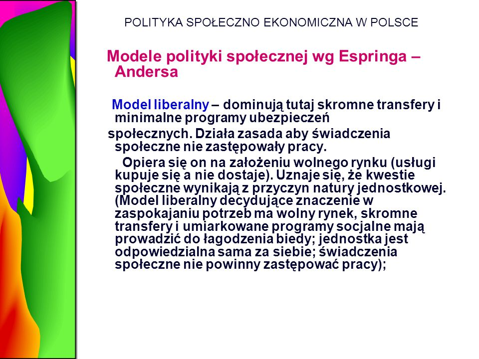 POLITYKA SPOŁECZNO EKONOMICZNA W POLSCE Modele polityki społecznej wg Espringa – Andersa Model liberalny – dominują tutaj skromne transfery i minimaln