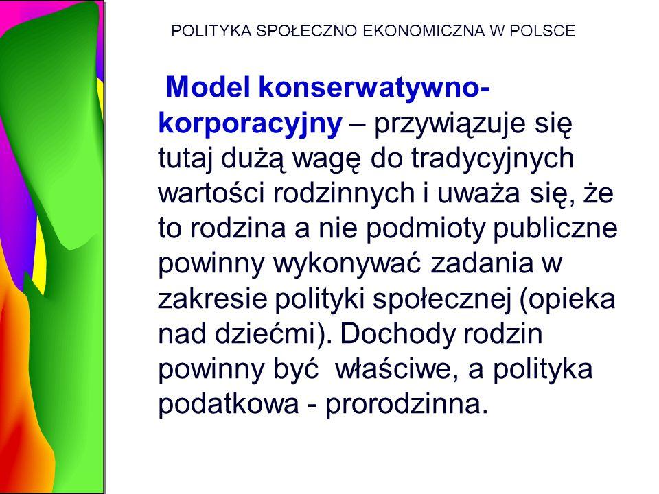POLITYKA SPOŁECZNO EKONOMICZNA W POLSCE Model konserwatywno- korporacyjny – przywiązuje się tutaj dużą wagę do tradycyjnych wartości rodzinnych i uważ