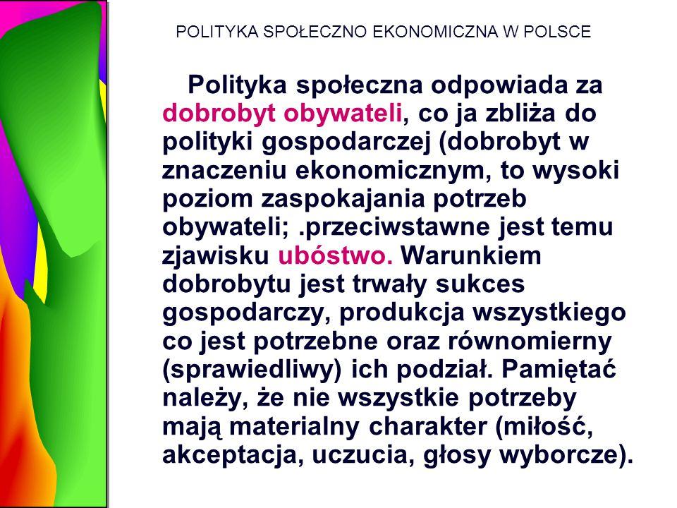 POLITYKA SPOŁECZNO EKONOMICZNA W POLSCE Polityka społeczna odpowiada za dobrobyt obywateli, co ja zbliża do polityki gospodarczej (dobrobyt w znaczeni