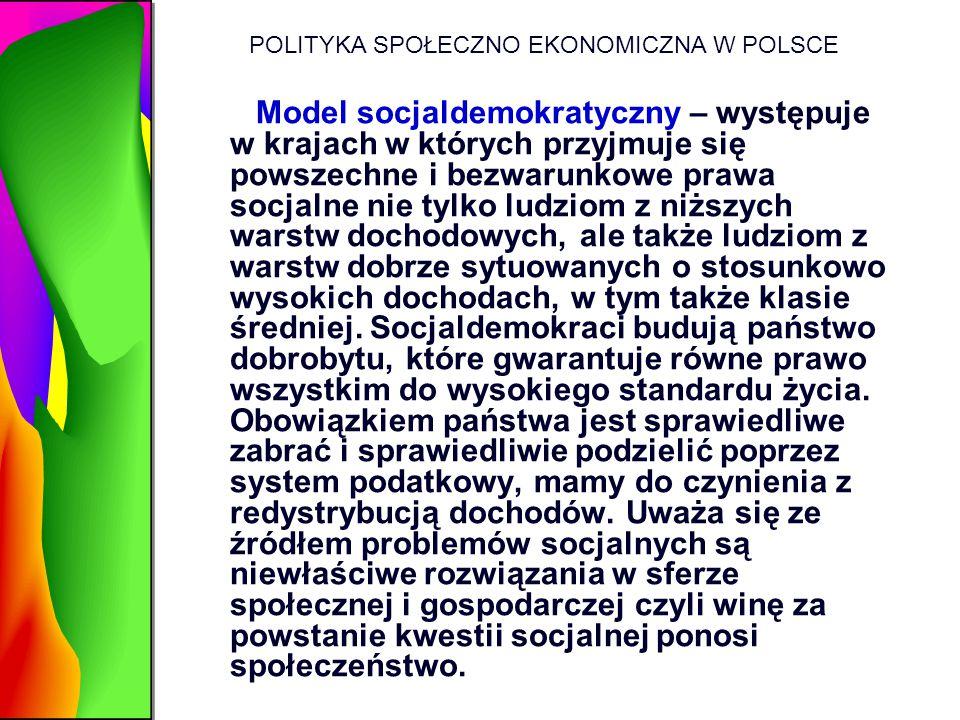 POLITYKA SPOŁECZNO EKONOMICZNA W POLSCE Model socjaldemokratyczny – występuje w krajach w których przyjmuje się powszechne i bezwarunkowe prawa socjal