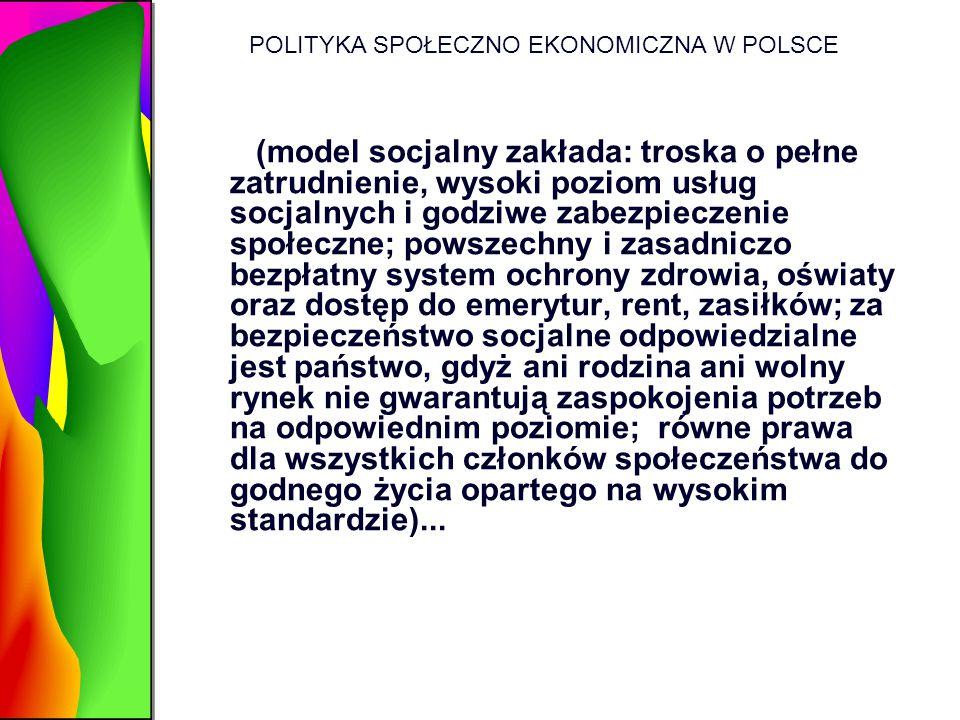 POLITYKA SPOŁECZNO EKONOMICZNA W POLSCE (model socjalny zakłada: troska o pełne zatrudnienie, wysoki poziom usług socjalnych i godziwe zabezpieczenie
