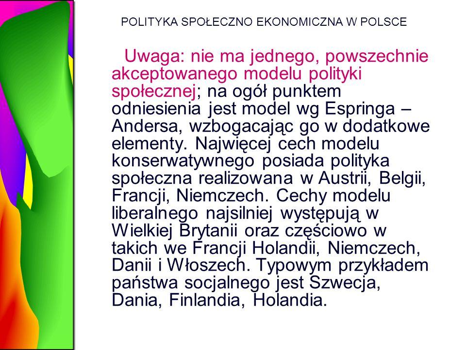 POLITYKA SPOŁECZNO EKONOMICZNA W POLSCE Uwaga: nie ma jednego, powszechnie akceptowanego modelu polityki społecznej; na ogół punktem odniesienia jest