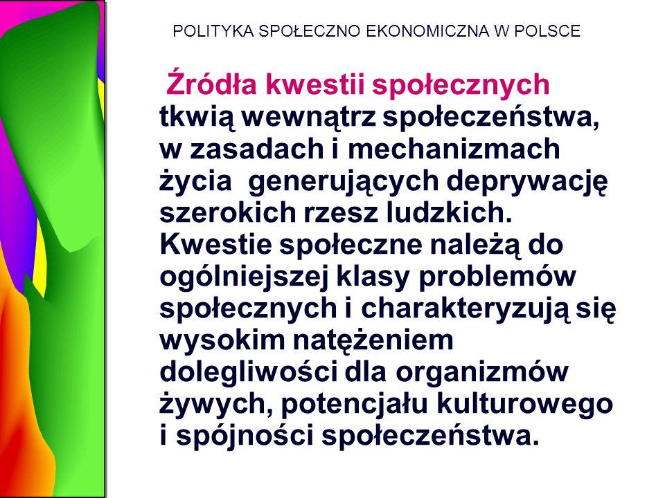 POLITYKA SPOŁECZNO EKONOMICZNA W POLSCE Źródła kwestii społecznych tkwią wewnątrz społeczeństwa, w zasadach i mechanizmach życia generujących deprywac