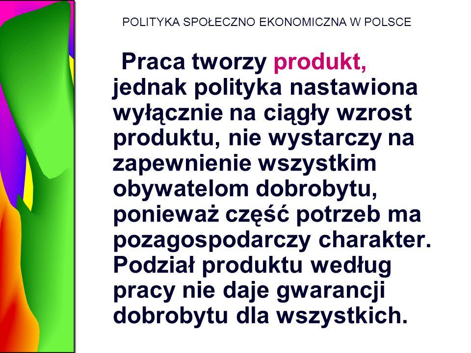 POLITYKA SPOŁECZNO EKONOMICZNA W POLSCE Praca tworzy produkt, jednak polityka nastawiona wyłącznie na ciągły wzrost produktu, nie wystarczy na zapewni