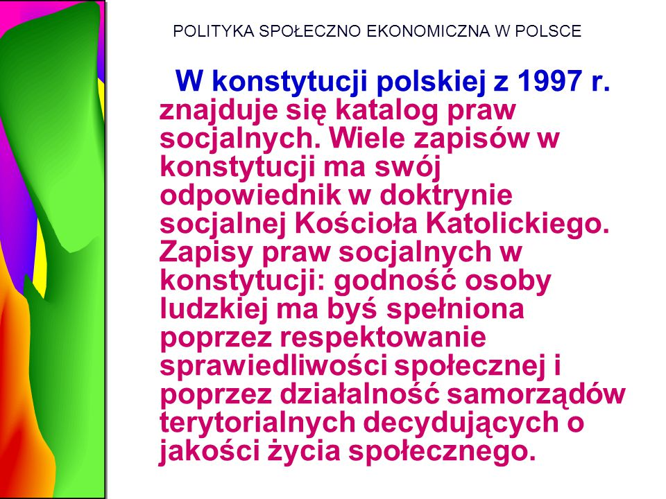 POLITYKA SPOŁECZNO EKONOMICZNA W POLSCE W konstytucji polskiej z 1997 r. znajduje się katalog praw socjalnych. Wiele zapisów w konstytucji ma swój odp