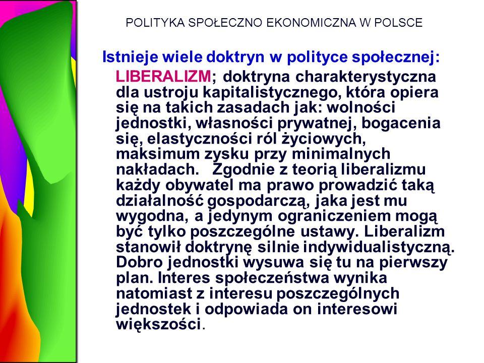 POLITYKA SPOŁECZNO EKONOMICZNA W POLSCE Istnieje wiele doktryn w polityce społecznej: LIBERALIZM; doktryna charakterystyczna dla ustroju kapitalistycz
