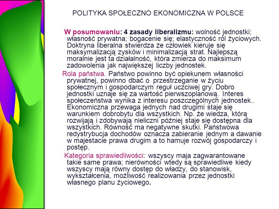 POLITYKA SPOŁECZNO EKONOMICZNA W POLSCE W posumowaniu: 4 zasady liberalizmu: wolność jednostki; własność prywatna; bogacenie się; elastyczność ról życ