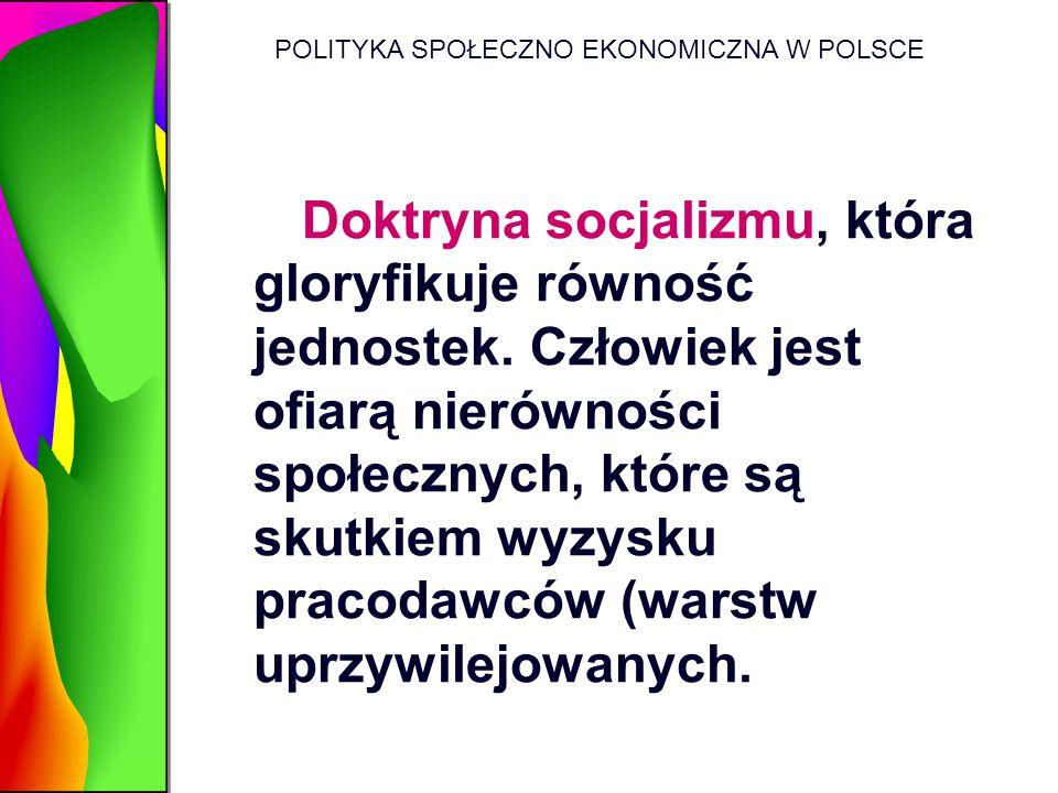 POLITYKA SPOŁECZNO EKONOMICZNA W POLSCE Doktryna socjalizmu, która gloryfikuje równość jednostek. Człowiek jest ofiarą nierówności społecznych, które
