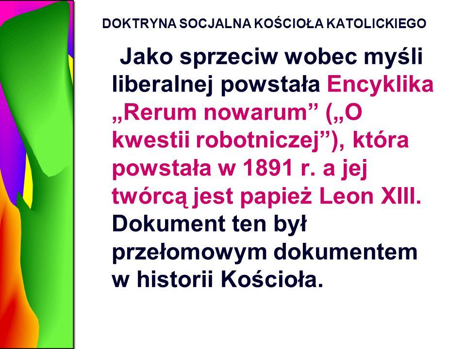 """DOKTRYNA SOCJALNA KOŚCIOŁA KATOLICKIEGO Jako sprzeciw wobec myśli liberalnej powstała Encyklika """"Rerum nowarum"""" (""""O kwestii robotniczej""""), która powst"""