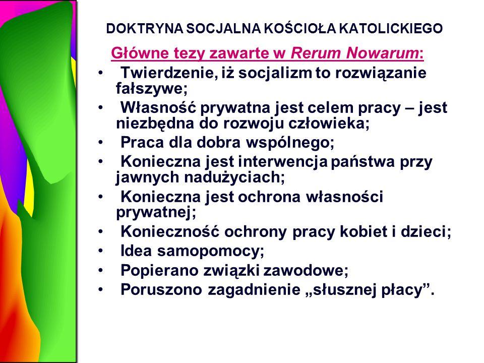 DOKTRYNA SOCJALNA KOŚCIOŁA KATOLICKIEGO Główne tezy zawarte w Rerum Nowarum: Twierdzenie, iż socjalizm to rozwiązanie fałszywe; Własność prywatna jest