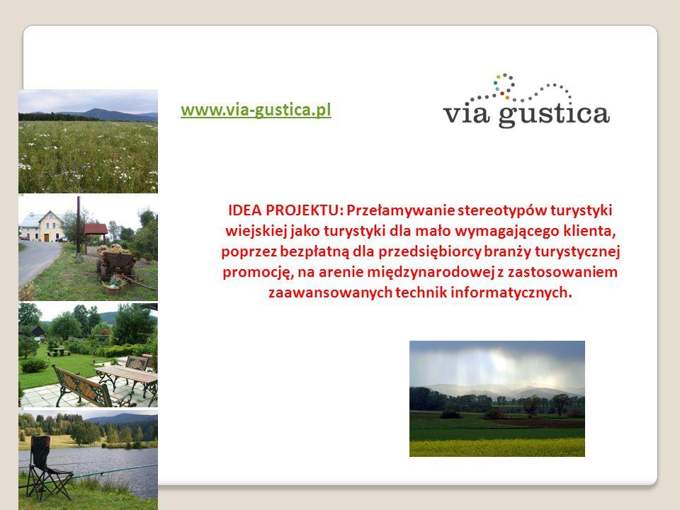 www.via-gustica.pl IDEA PROJEKTU: Przełamywanie stereotypów turystyki wiejskiej jako turystyki dla mało wymagającego klienta, poprzez bezpłatną dla przedsiębiorcy branży turystycznej promocję, na arenie międzynarodowej z zastosowaniem zaawansowanych technik informatycznych.