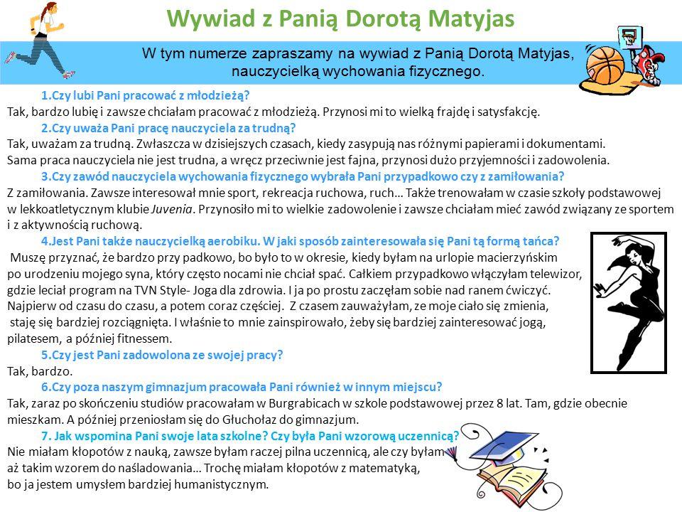 Wywiad z Panią Dorotą Matyjas W tym numerze zapraszamy na wywiad z Panią Dorotą Matyjas, nauczycielką wychowania fizycznego.