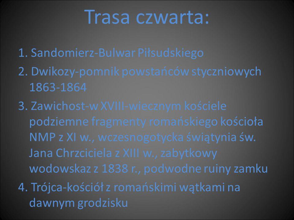 Trasa czwarta: 1. Sandomierz-Bulwar Piłsudskiego 2. Dwikozy-pomnik powstańców styczniowych 1863-1864 3. Zawichost-w XVIII-wiecznym kościele podziemne