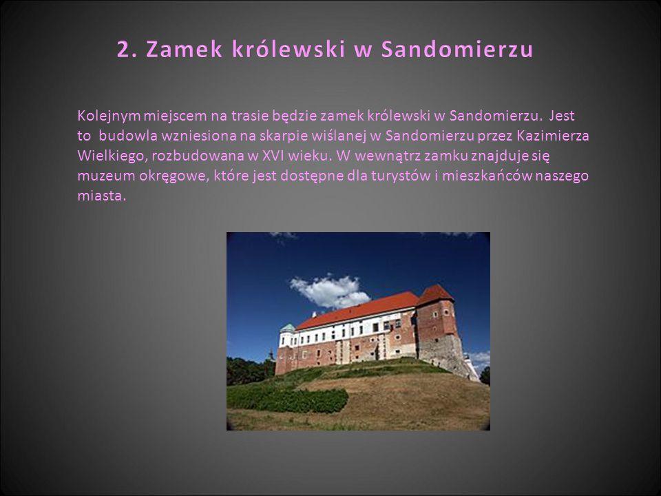 Kolejnym miejscem na trasie będzie zamek królewski w Sandomierzu. Jest to budowla wzniesiona na skarpie wiślanej w Sandomierzu przez Kazimierza Wielki