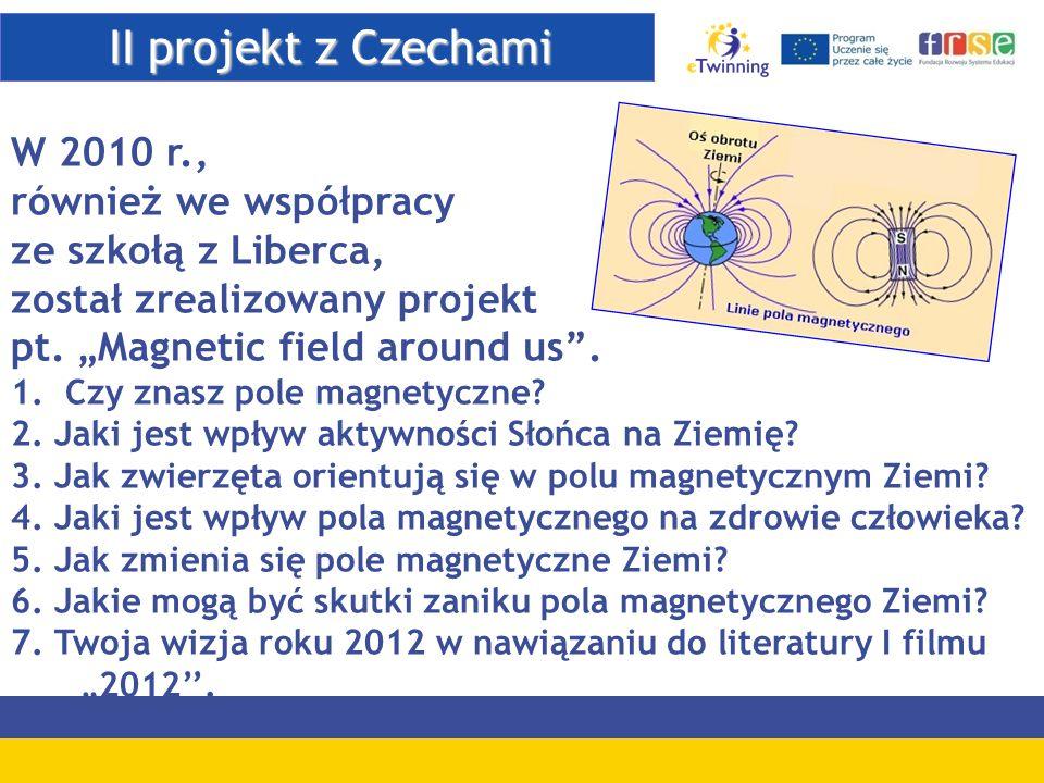 """II projekt z Czechami II projekt z Czechami W 2010 r., również we współpracy ze szkołą z Liberca, został zrealizowany projekt pt. """"Magnetic field arou"""