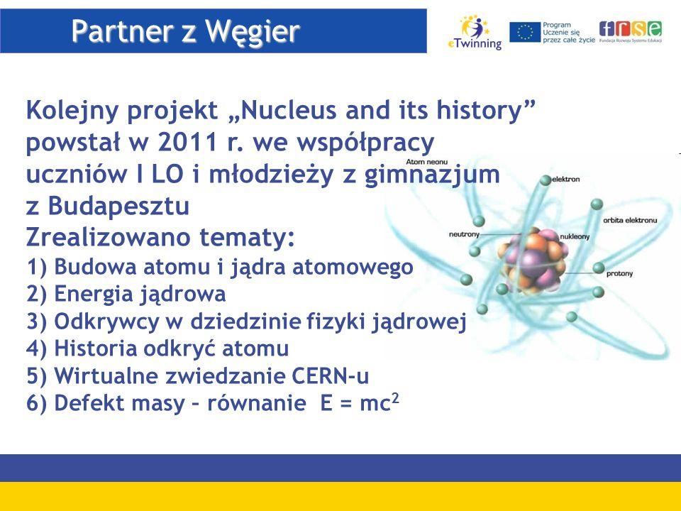 """Partner z Węgier Partner z Węgier Kolejny projekt """"Nucleus and its history"""" powstał w 2011 r. we współpracy uczniów I LO i młodzieży z gimnazjum z Bud"""