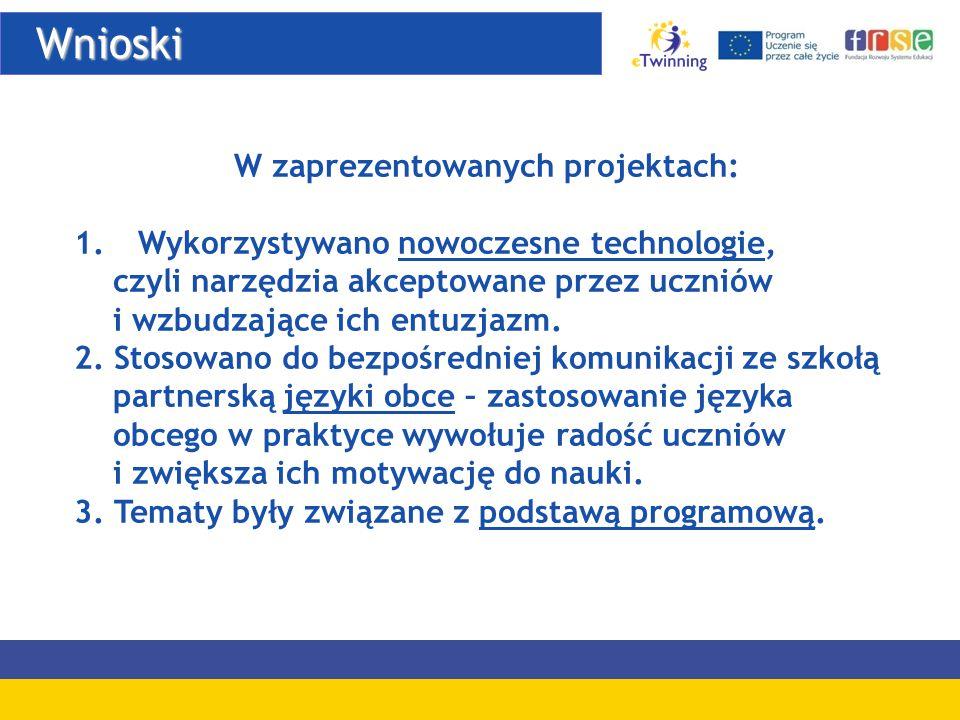 Wnioski Wnioski W zaprezentowanych projektach: 1.Wykorzystywano nowoczesne technologie, czyli narzędzia akceptowane przez uczniów i wzbudzające ich en