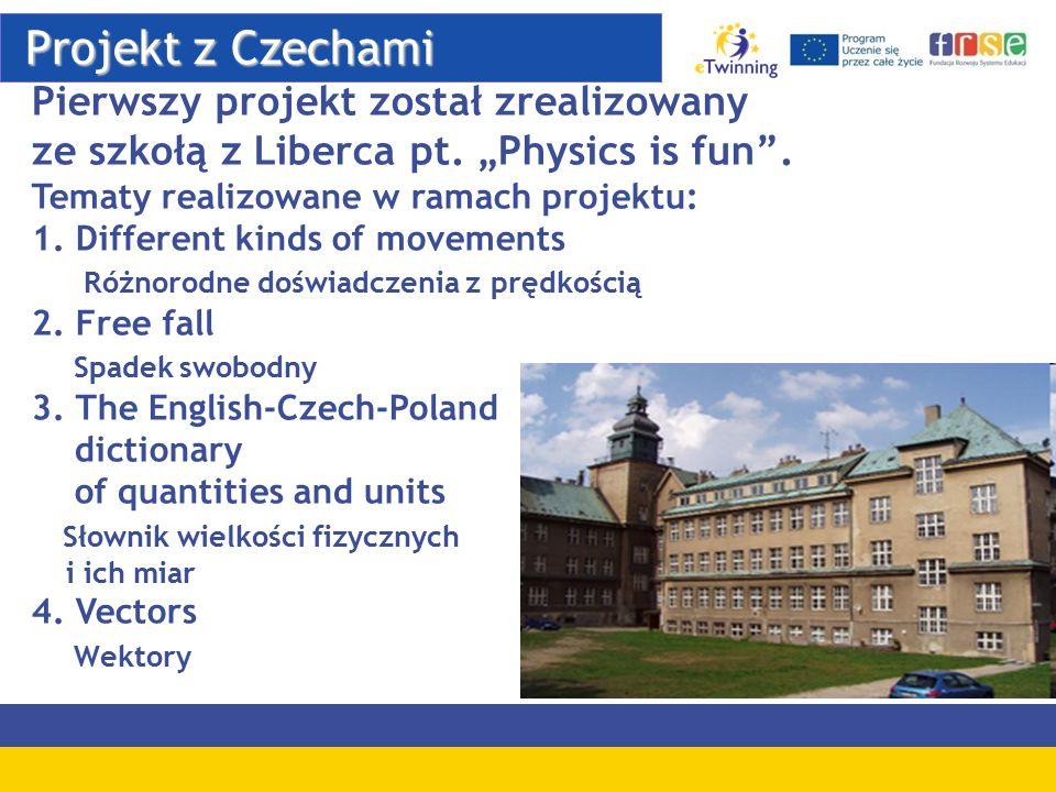 """Projekt z Czechami Projekt z Czechami Pierwszy projekt został zrealizowany ze szkołą z Liberca pt. """"Physics is fun"""". Tematy realizowane w ramach proje"""