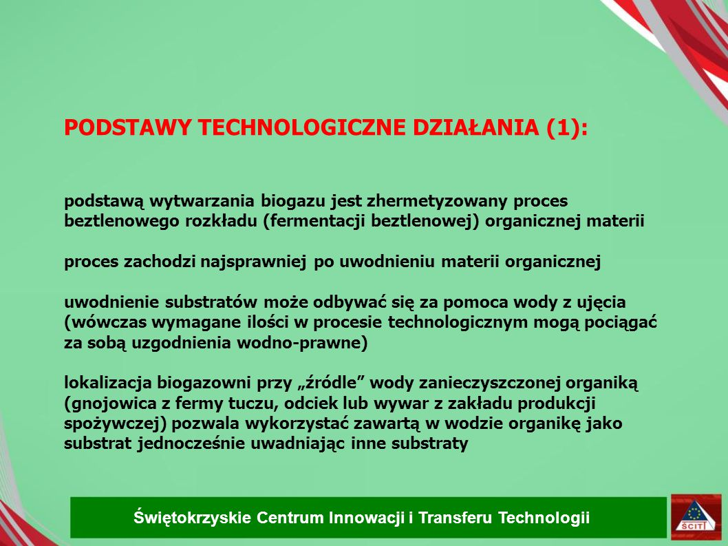 PODSTAWY TECHNOLOGICZNE DZIAŁANIA (2): SUBSTRATY DLA BIOGAZOWNI: POCHODZENIA UPRAWOWEGO (uprawy energetyczne, kiszonki z upraw i odpadów zielonych: kukurydza, burak cukrowy, burak pastewny, trawa, ziemniaki) POCHODZENIA ODPADOWEGO (odpady kuchenne i przemysłu spożywczego, odpady poubojowe) Świętokrzyskie Centrum Innowacji i Transferu Technologii