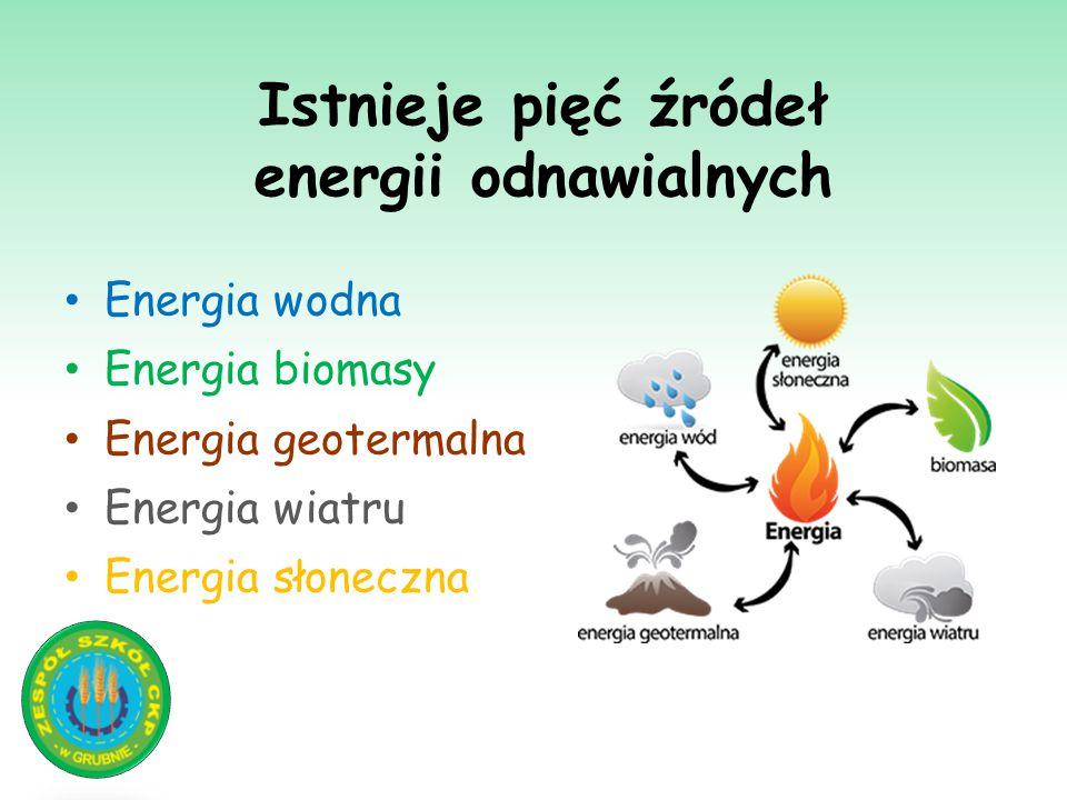 Istnieje pięć źródeł energii odnawialnych Energia wodna Energia biomasy Energia geotermalna Energia wiatru Energia słoneczna