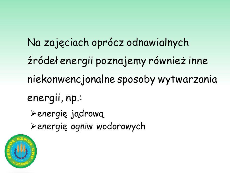 Na zajęciach oprócz odnawialnych źródeł energii poznajemy również inne niekonwencjonalne sposoby wytwarzania energii, np.:  energię jądrową  energię