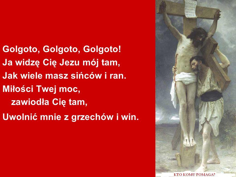 Golgoto, Golgoto, Golgoto.Ja widzę Cię Jezu mój tam, Jak wiele masz sińców i ran.