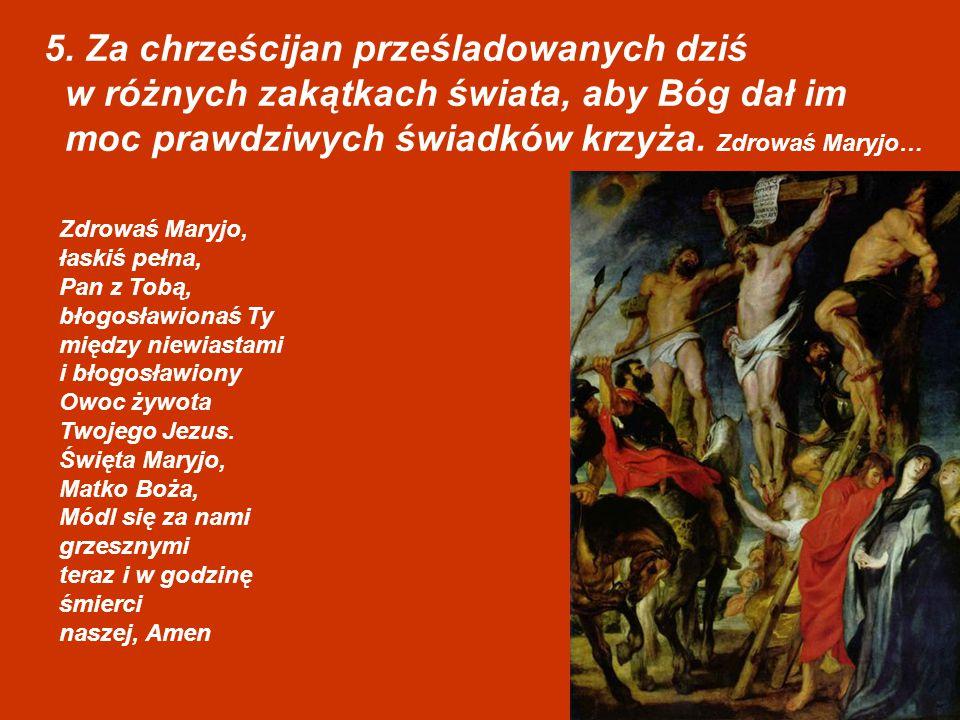 5. Za chrześcijan prześladowanych dziś w różnych zakątkach świata, aby Bóg dał im moc prawdziwych świadków krzyża. Zdrowaś Maryjo… Zdrowaś Maryjo, łas