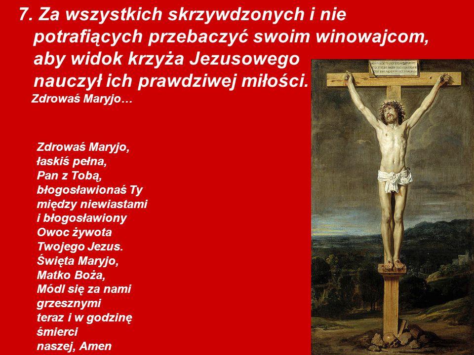 7. Za wszystkich skrzywdzonych i nie potrafiących przebaczyć swoim winowajcom, aby widok krzyża Jezusowego nauczył ich prawdziwej miłości. Zdrowaś Mar