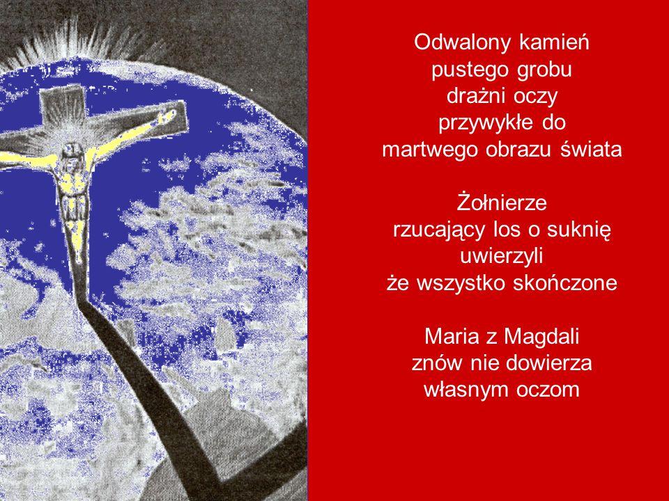 Odwalony kamień pustego grobu drażni oczy przywykłe do martwego obrazu świata Żołnierze rzucający los o suknię uwierzyli że wszystko skończone Maria z Magdali znów nie dowierza własnym oczom
