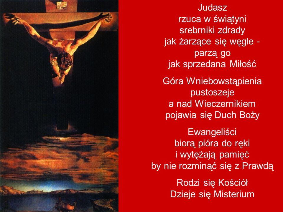Judasz rzuca w świątyni srebrniki zdrady jak żarzące się węgle - parzą go jak sprzedana Miłość Góra Wniebowstąpienia pustoszeje a nad Wieczernikiem pojawia się Duch Boży Ewangeliści biorą pióra do ręki i wytężają pamięć by nie rozminąć się z Prawdą Rodzi się Kościół Dzieje się Misterium