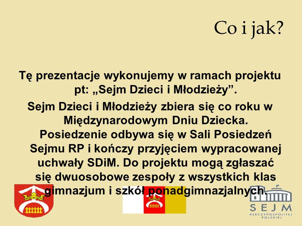 """Co i jak. Tę prezentacje wykonujemy w ramach projektu pt: """"Sejm Dzieci i Młodzieży ."""